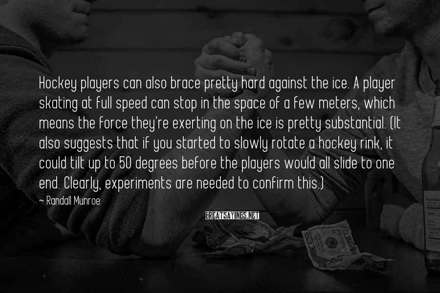 Randall Munroe Sayings: Hockey players can also brace pretty hard against the ice. A player skating at full