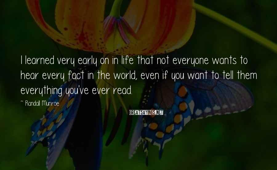 Randall Munroe Sayings: I learned very early on in life that not everyone wants to hear every fact
