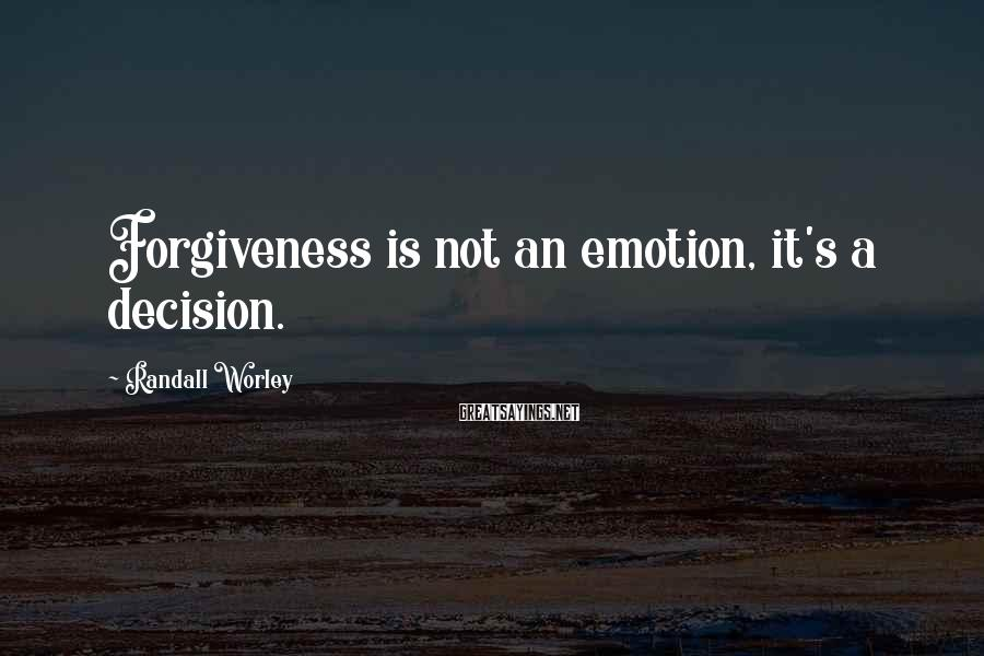 Randall Worley Sayings: Forgiveness is not an emotion, it's a decision.