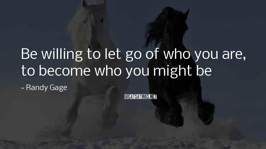 Randy Gage Sayings: Be willing to let go of who you are, to become who you might be