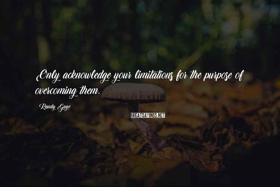 Randy Gage Sayings: Only acknowledge your limitations for the purpose of overcoming them.