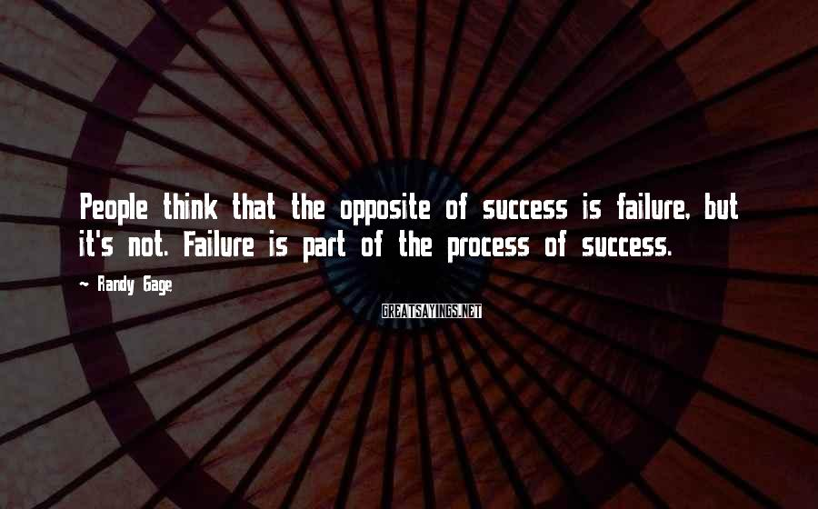 Randy Gage Sayings: People think that the opposite of success is failure, but it's not. Failure is part
