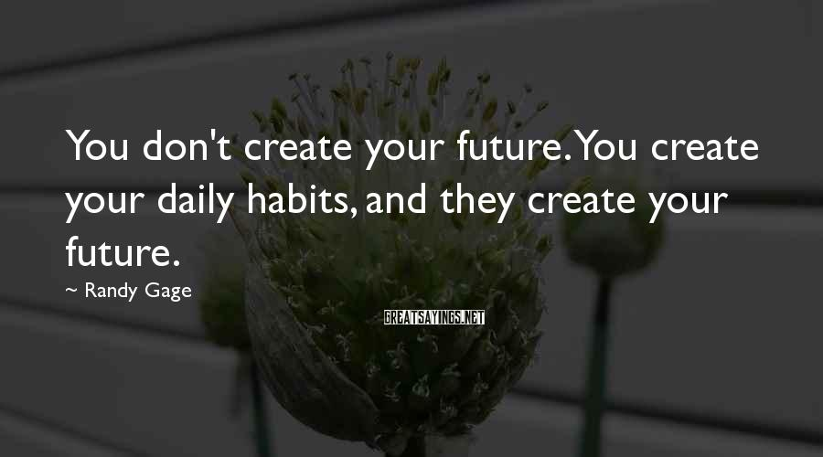 Randy Gage Sayings: You don't create your future. You create your daily habits, and they create your future.