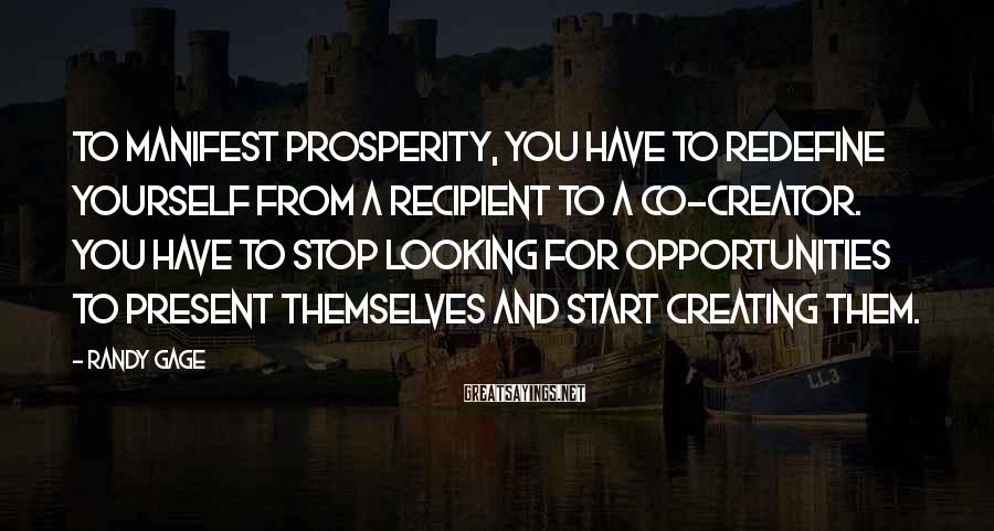Randy Gage Sayings: To manifest prosperity, you have to redefine yourself from a recipient to a co-creator. You