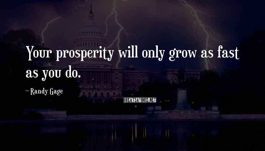 Randy Gage Sayings: Your prosperity will only grow as fast as you do.