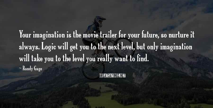 Randy Gage Sayings: Your imagination is the movie trailer for your future, so nurture it always. Logic will