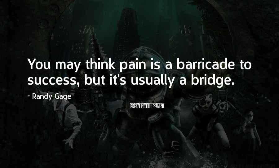 Randy Gage Sayings: You may think pain is a barricade to success, but it's usually a bridge.