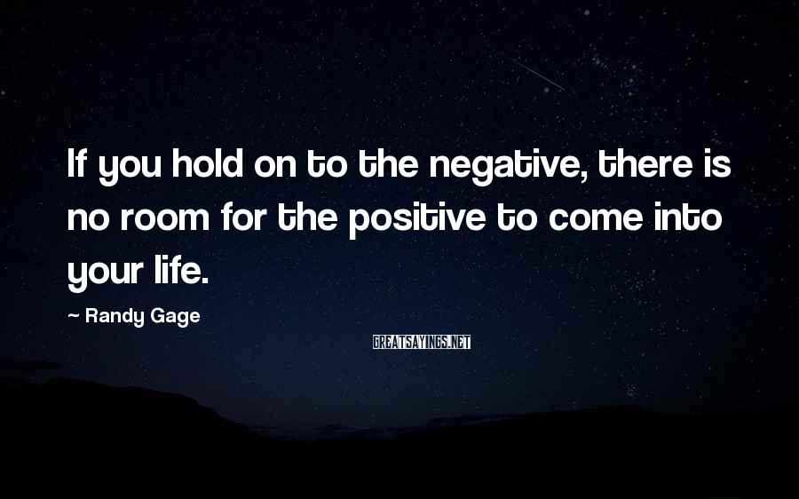 Randy Gage Sayings: If you hold on to the negative, there is no room for the positive to