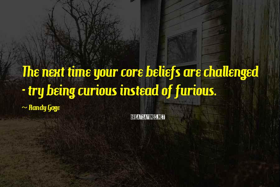 Randy Gage Sayings: The next time your core beliefs are challenged - try being curious instead of furious.