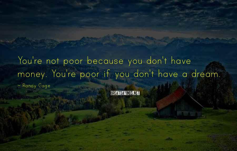 Randy Gage Sayings: You're not poor because you don't have money. You're poor if you don't have a