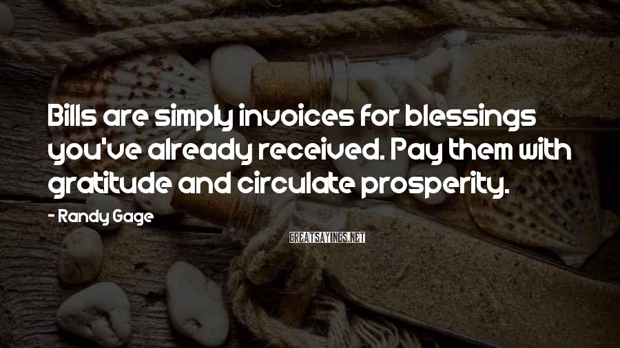 Randy Gage Sayings: Bills are simply invoices for blessings you've already received. Pay them with gratitude and circulate