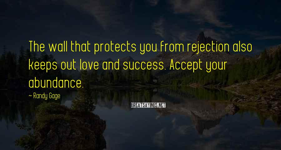 Randy Gage Sayings: The wall that protects you from rejection also keeps out love and success. Accept your