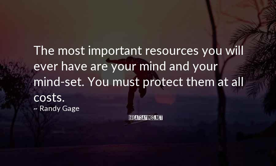 Randy Gage Sayings: The most important resources you will ever have are your mind and your mind-set. You