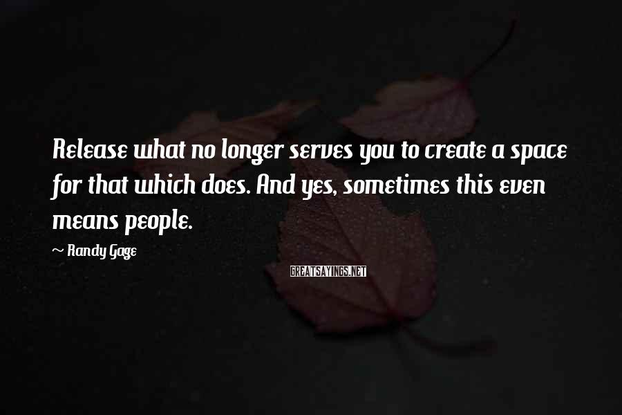 Randy Gage Sayings: Release what no longer serves you to create a space for that which does. And