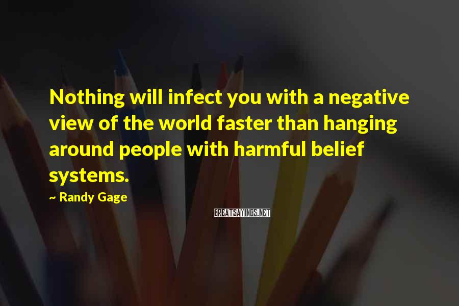 Randy Gage Sayings: Nothing will infect you with a negative view of the world faster than hanging around