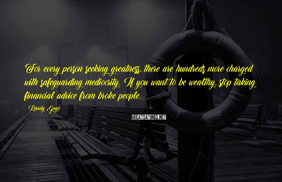 Randy Gage Sayings: For every person seeking greatness, there are hundreds more charged with safeguarding mediocrity. If you
