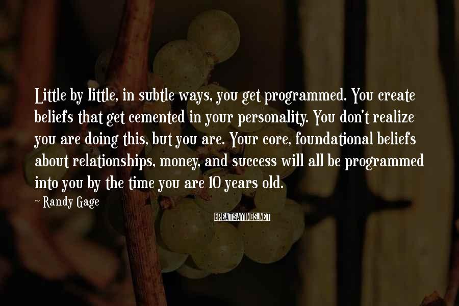 Randy Gage Sayings: Little by little, in subtle ways, you get programmed. You create beliefs that get cemented