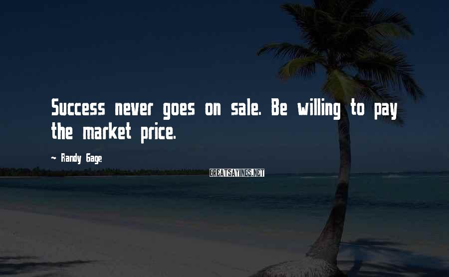 Randy Gage Sayings: Success never goes on sale. Be willing to pay the market price.