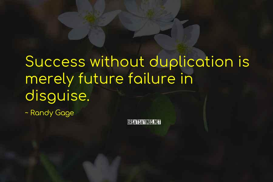 Randy Gage Sayings: Success without duplication is merely future failure in disguise.