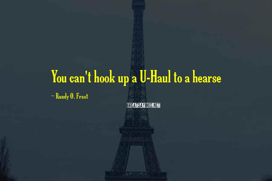 Randy O. Frost Sayings: You can't hook up a U-Haul to a hearse