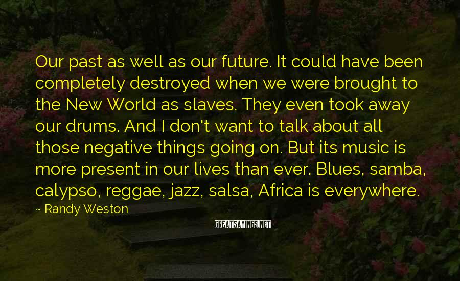 Randy Weston Sayings: Our past as well as our future. It could have been completely destroyed when we