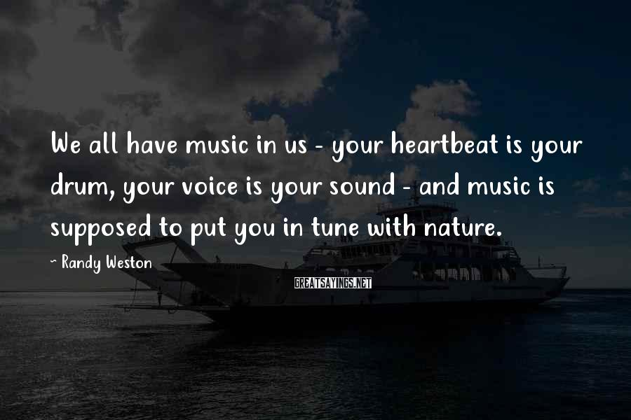 Randy Weston Sayings: We all have music in us - your heartbeat is your drum, your voice is
