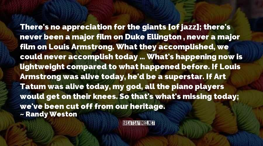 Randy Weston Sayings: There's no appreciation for the giants [of jazz]; there's never been a major film on