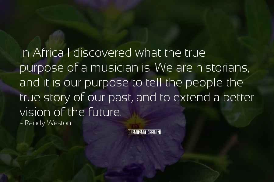 Randy Weston Sayings: In Africa I discovered what the true purpose of a musician is. We are historians,