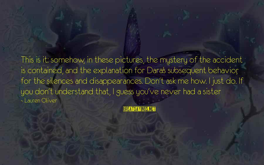Ranganathan Sayings By Lauren Oliver: This is it: somehow, in these pictures, the mystery of the accident is contained, and