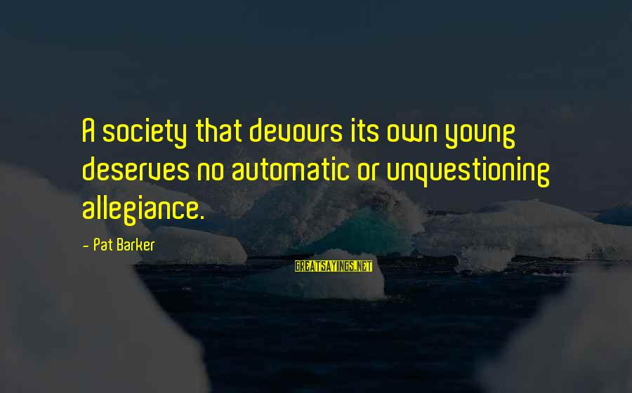 Ranganathan Sayings By Pat Barker: A society that devours its own young deserves no automatic or unquestioning allegiance.