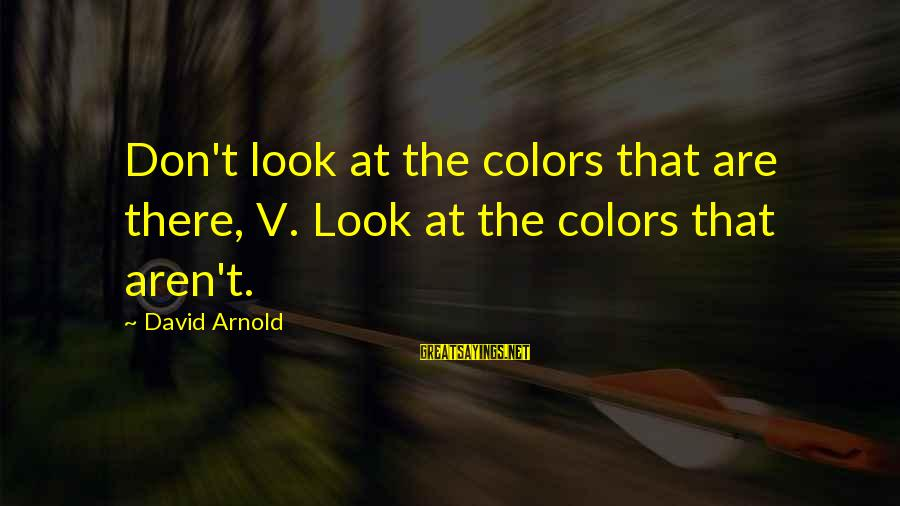 Rangely Sayings By David Arnold: Don't look at the colors that are there, V. Look at the colors that aren't.