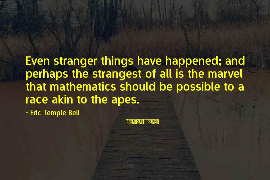 Rangely Sayings By Eric Temple Bell: Even stranger things have happened; and perhaps the strangest of all is the marvel that