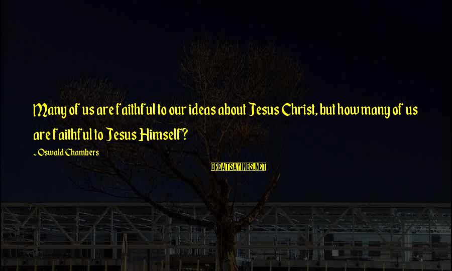 Rangely Sayings By Oswald Chambers: Many of us are faithful to our ideas about Jesus Christ, but how many of