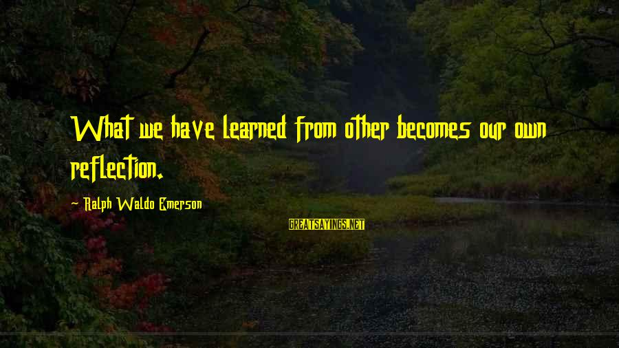 Rangely Sayings By Ralph Waldo Emerson: What we have learned from other becomes our own reflection.