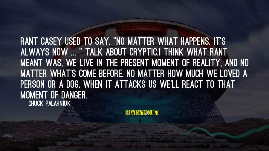 """Rant Casey Sayings By Chuck Palahniuk: Rant Casey used to say, """"No matter what happens, it's always now ... """" Talk"""