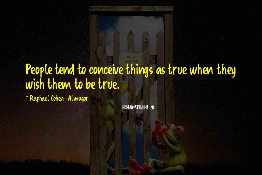 Raphael Cohen-Almagor Sayings: People tend to conceive things as true when they wish them to be true.