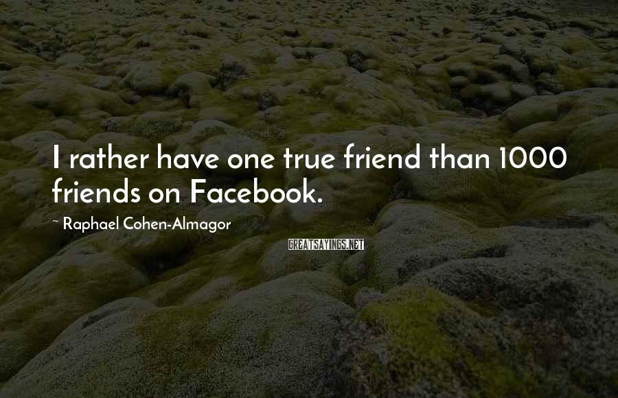 Raphael Cohen-Almagor Sayings: I rather have one true friend than 1000 friends on Facebook.
