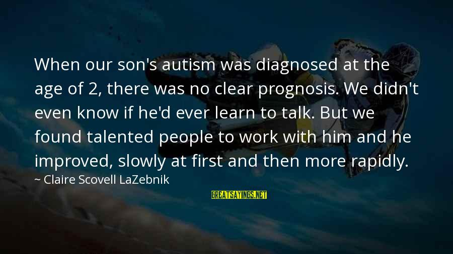 Rapidly Sayings By Claire Scovell LaZebnik: When our son's autism was diagnosed at the age of 2, there was no clear