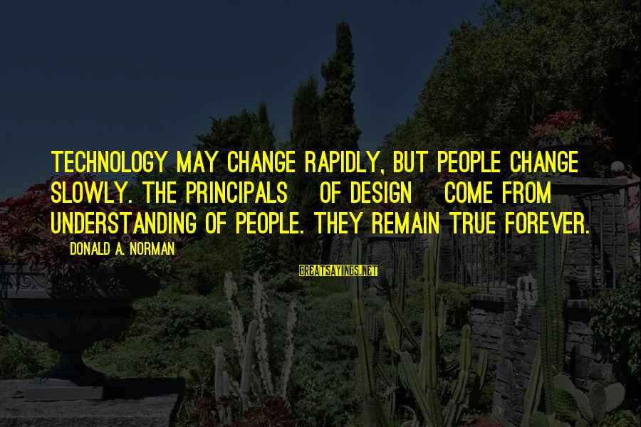 Rapidly Sayings By Donald A. Norman: Technology may change rapidly, but people change slowly. The principals [of design] come from understanding
