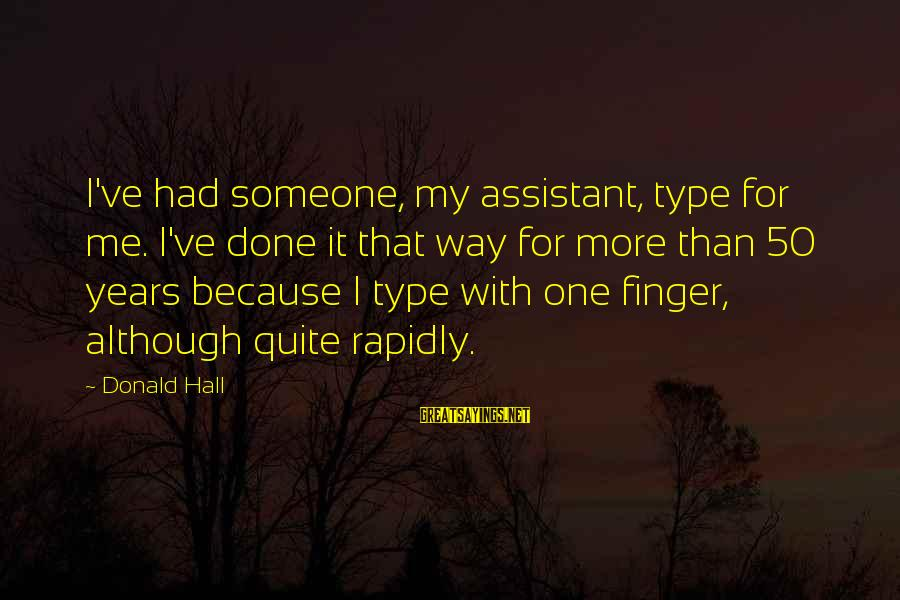 Rapidly Sayings By Donald Hall: I've had someone, my assistant, type for me. I've done it that way for more