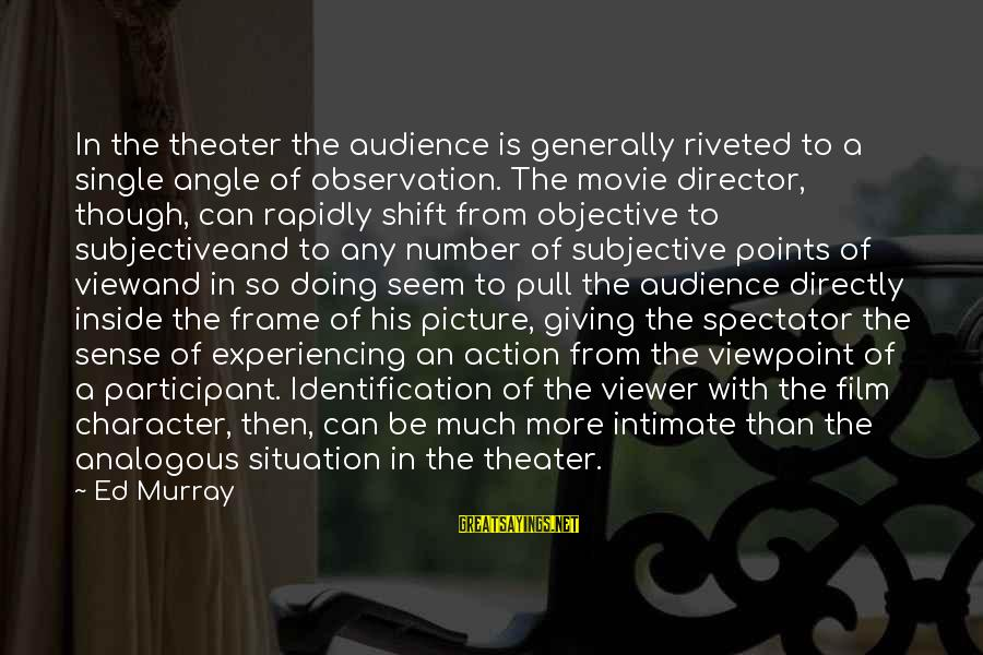 Rapidly Sayings By Ed Murray: In the theater the audience is generally riveted to a single angle of observation. The