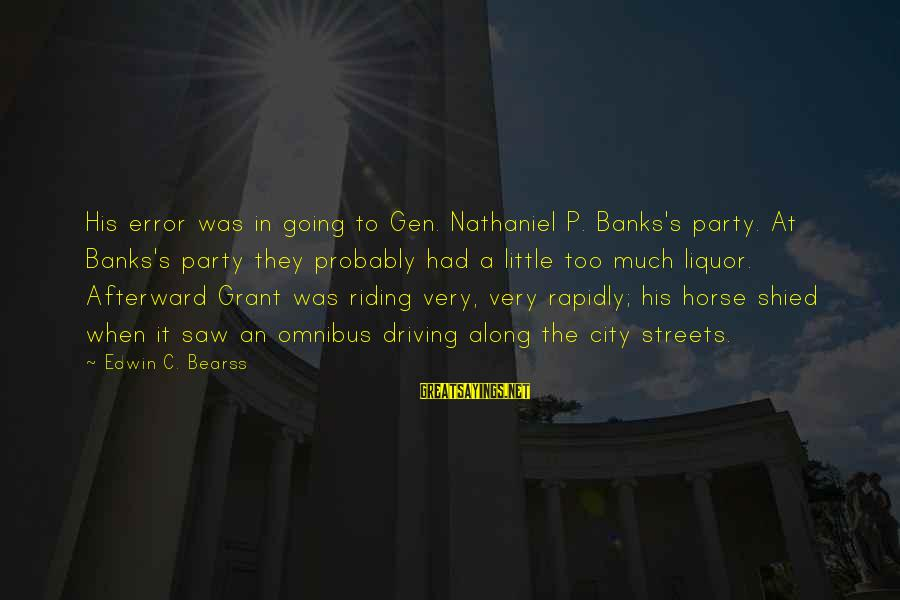 Rapidly Sayings By Edwin C. Bearss: His error was in going to Gen. Nathaniel P. Banks's party. At Banks's party they