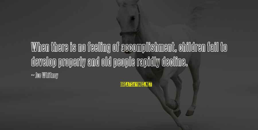 Rapidly Sayings By Joe Whitney: When there is no feeling of accomplishment, children fail to develop properly and old people