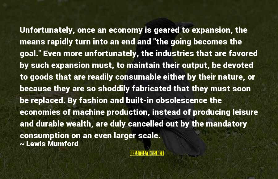 Rapidly Sayings By Lewis Mumford: Unfortunately, once an economy is geared to expansion, the means rapidly turn into an end