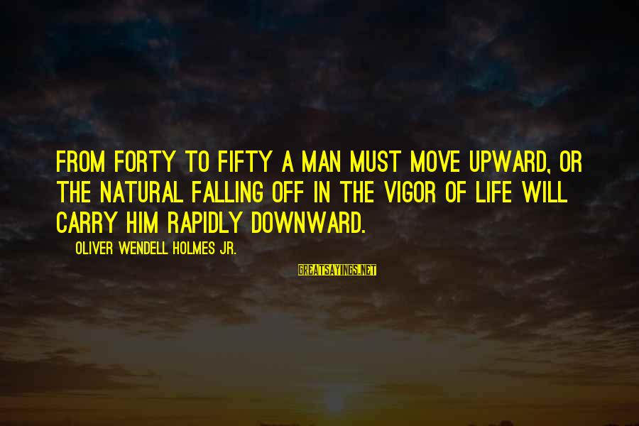 Rapidly Sayings By Oliver Wendell Holmes Jr.: From forty to fifty a man must move upward, or the natural falling off in