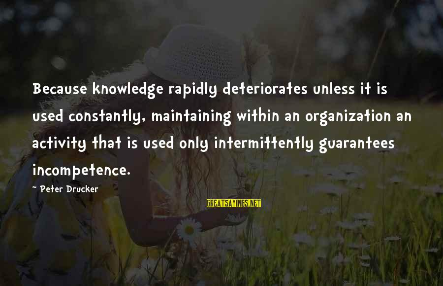 Rapidly Sayings By Peter Drucker: Because knowledge rapidly deteriorates unless it is used constantly, maintaining within an organization an activity