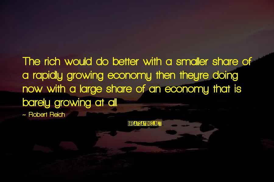 Rapidly Sayings By Robert Reich: The rich would do better with a smaller share of a rapidly growing economy then