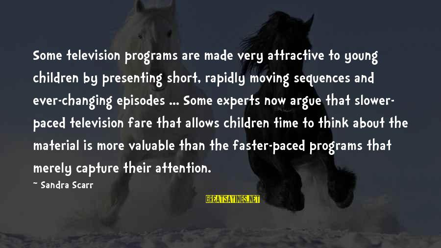Rapidly Sayings By Sandra Scarr: Some television programs are made very attractive to young children by presenting short, rapidly moving