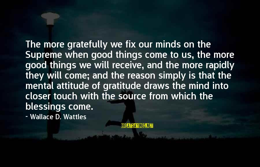 Rapidly Sayings By Wallace D. Wattles: The more gratefully we fix our minds on the Supreme when good things come to