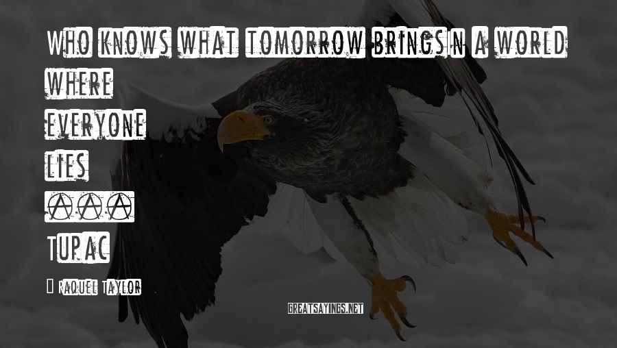 Raquel Taylor Sayings: Who knows what tomorrow bringsIn a world where everyone lies ... Tupac